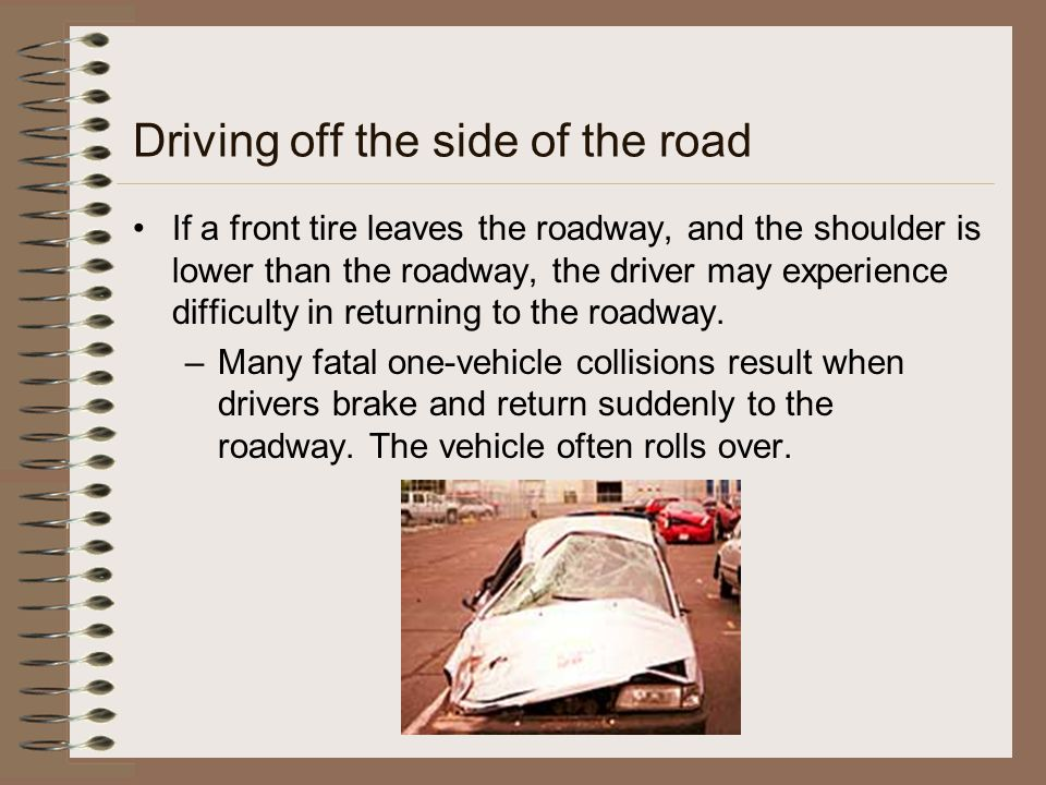 Driving off the side of the road If a front tire leaves the roadway, and the shoulder is lower than the roadway, the driver may experience difficulty