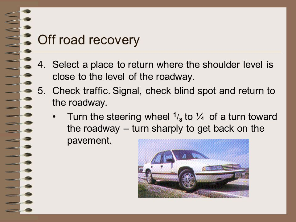 Off road recovery 4.Select a place to return where the shoulder level is close to the level of the roadway. 5.Check traffic. Signal, check blind spot