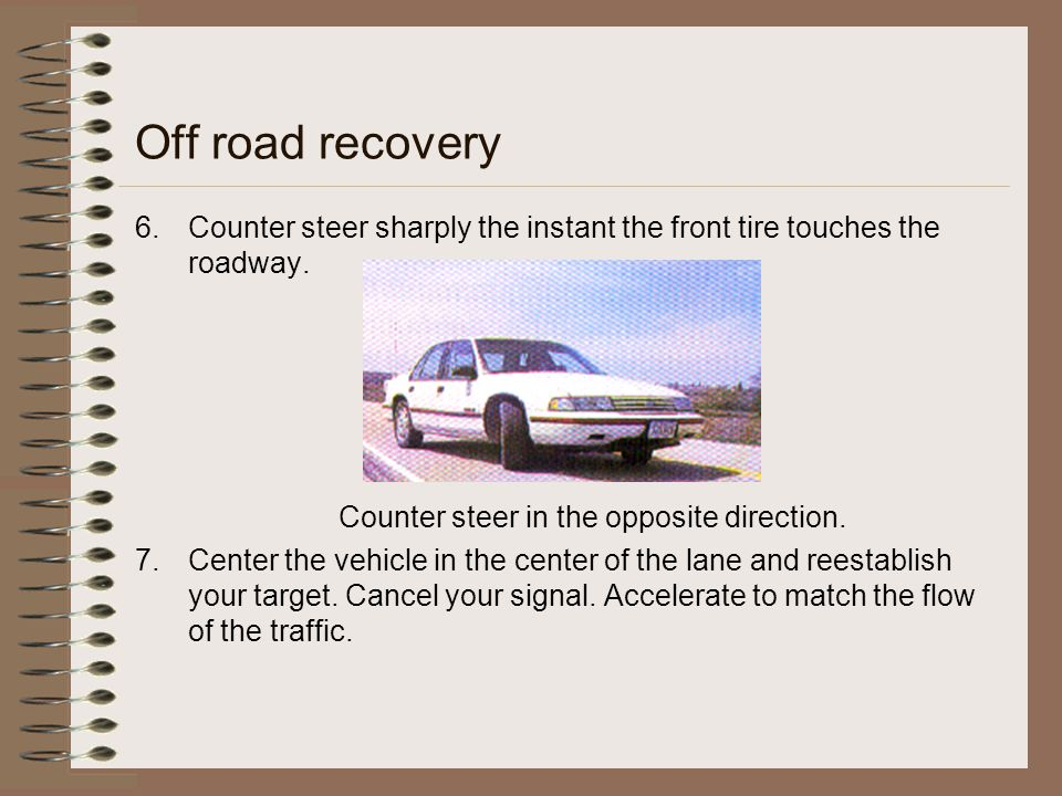 Off road recovery 6.Counter steer sharply the instant the front tire touches the roadway. Counter steer in the opposite direction. 7.Center the vehicl