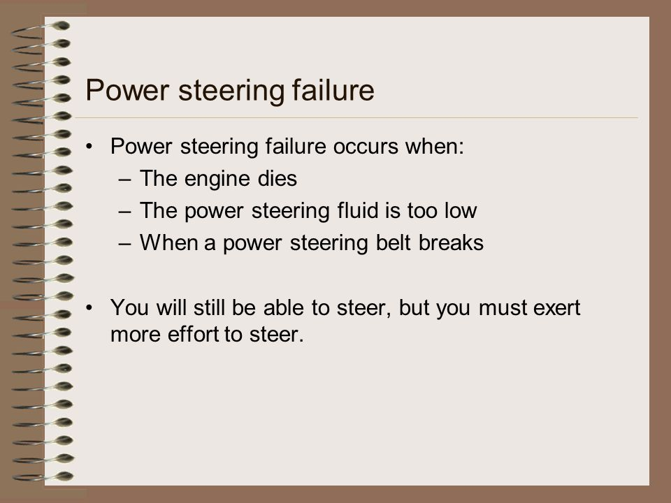 Power steering failure Power steering failure occurs when: –The engine dies –The power steering fluid is too low –When a power steering belt breaks Yo