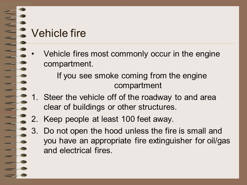 Vehicle fire Vehicle fires most commonly occur in the engine compartment. If you see smoke coming from the engine compartment 1.Steer the vehicle off