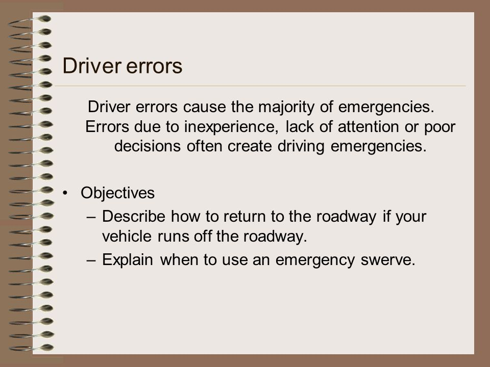 Driver errors Driver errors cause the majority of emergencies. Errors due to inexperience, lack of attention or poor decisions often create driving em