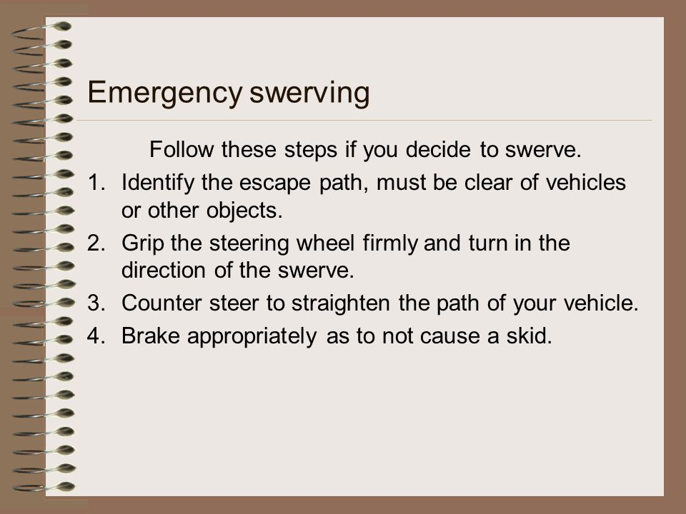 Emergency swerving Follow these steps if you decide to swerve. 1.Identify the escape path, must be clear of vehicles or other objects. 2.Grip the stee