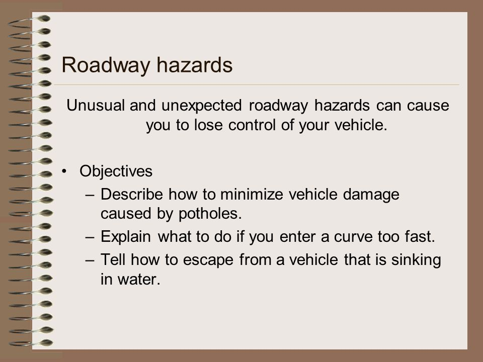 Roadway hazards Unusual and unexpected roadway hazards can cause you to lose control of your vehicle. Objectives –Describe how to minimize vehicle dam