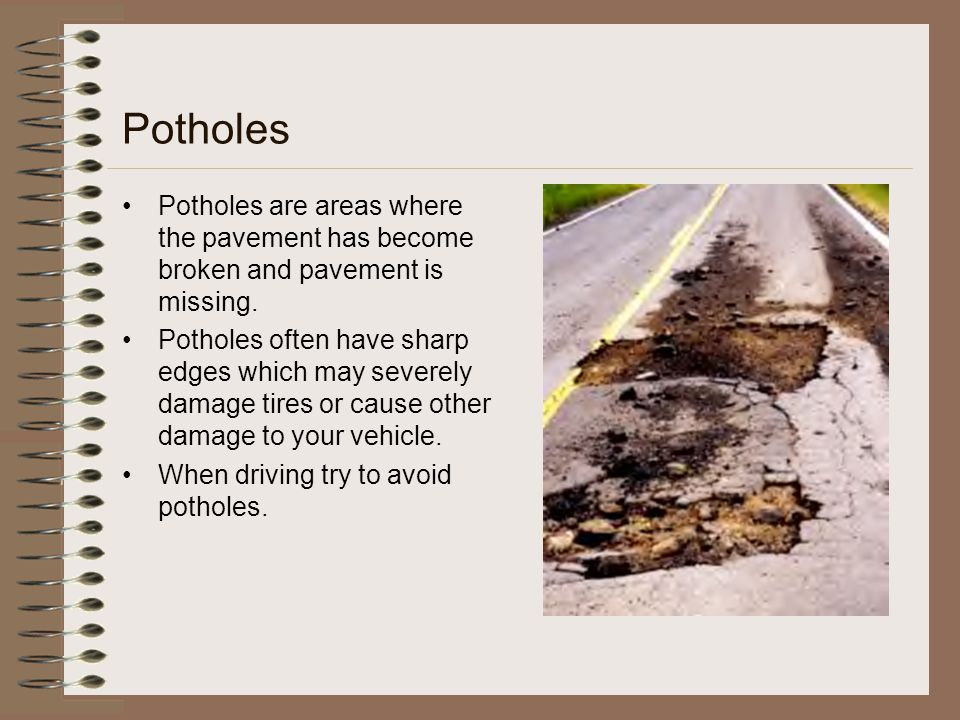 Potholes Potholes are areas where the pavement has become broken and pavement is missing. Potholes often have sharp edges which may severely damage ti