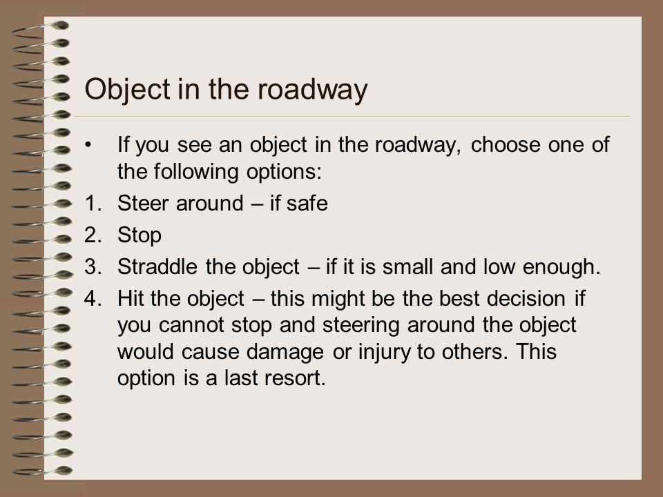 Object in the roadway If you see an object in the roadway, choose one of the following options: 1.Steer around – if safe 2.Stop 3.Straddle the object