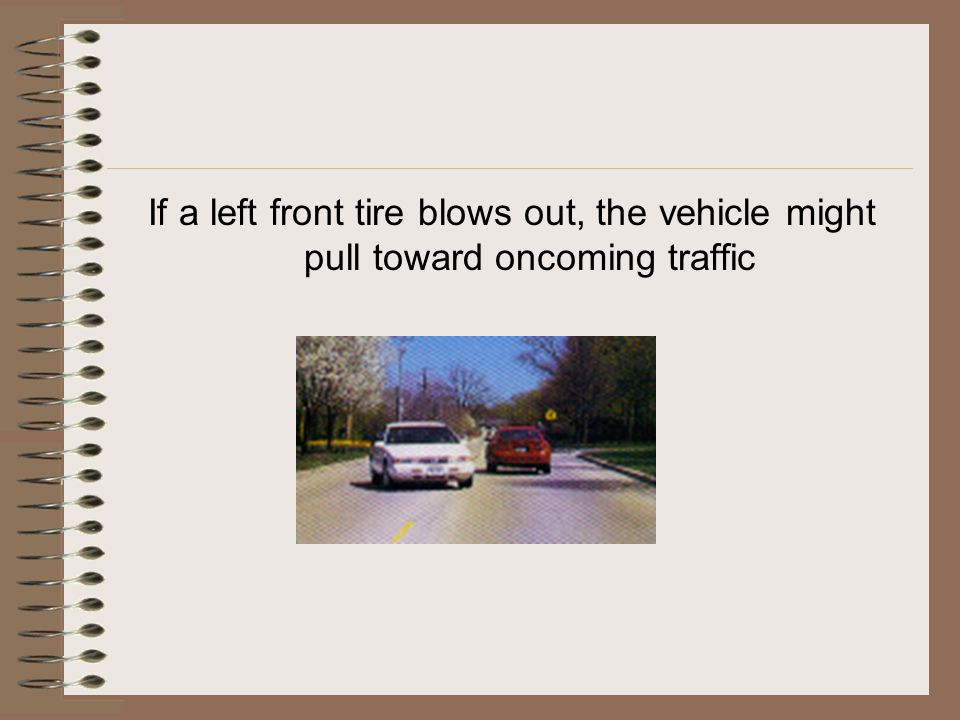 If a left front tire blows out, the vehicle might pull toward oncoming traffic