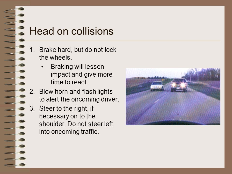 Head on collisions 1.Brake hard, but do not lock the wheels. Braking will lessen impact and give more time to react. 2.Blow horn and flash lights to a