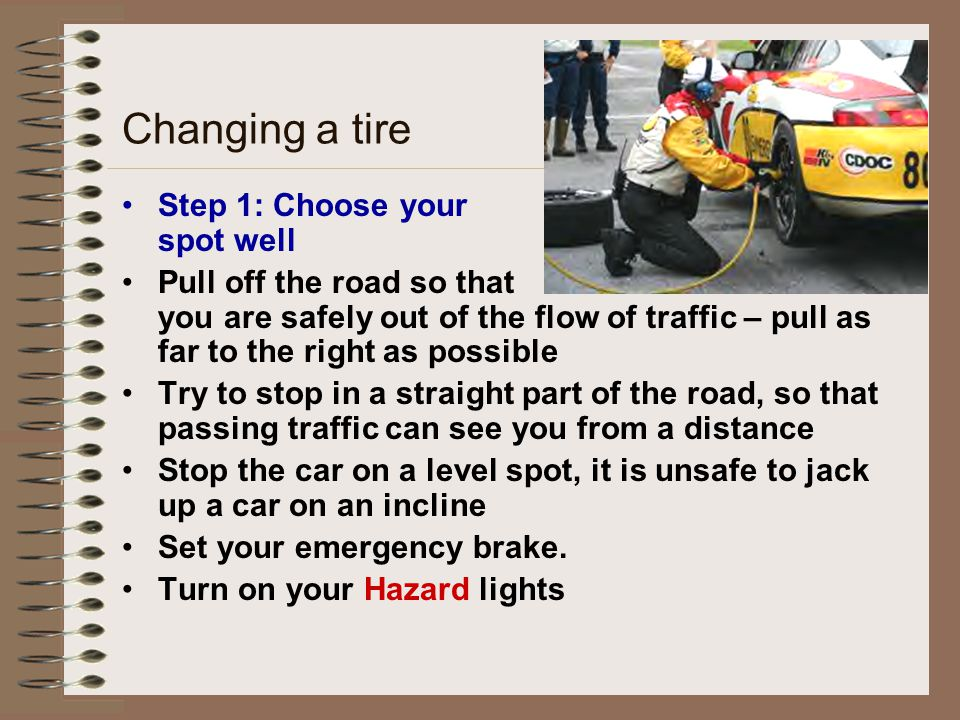 Changing a tire Step 1: Choose your spot well Pull off the road so that you are safely out of the flow of traffic – pull as far to the right as possib