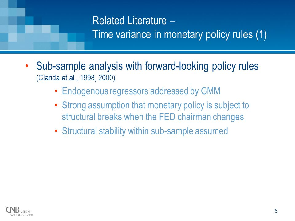 5 Related Literature – Time variance in monetary policy rules (1) Sub-sample analysis with forward-looking policy rules (Clarida et al., 1998, 2000) Endogenous regressors addressed by GMM Strong assumption that monetary policy is subject to structural breaks when the FED chairman changes Structural stability within sub-sample assumed
