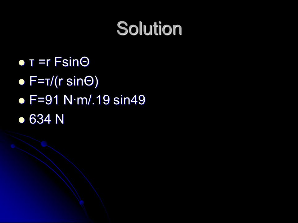 Solution τ =r FsinΘ τ =r FsinΘ F=τ/(r sinΘ) F=τ/(r sinΘ) F=91 N·m/.19 sin49 F=91 N·m/.19 sin49 634 N 634 N