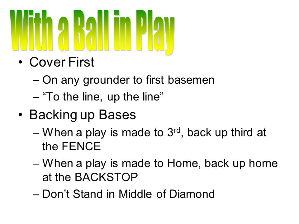 Cover First –On any grounder to first basemen – To the line, up the line Backing up Bases –When a play is made to 3 rd, back up third at the FENCE –When a play is made to Home, back up home at the BACKSTOP –Don't Stand in Middle of Diamond