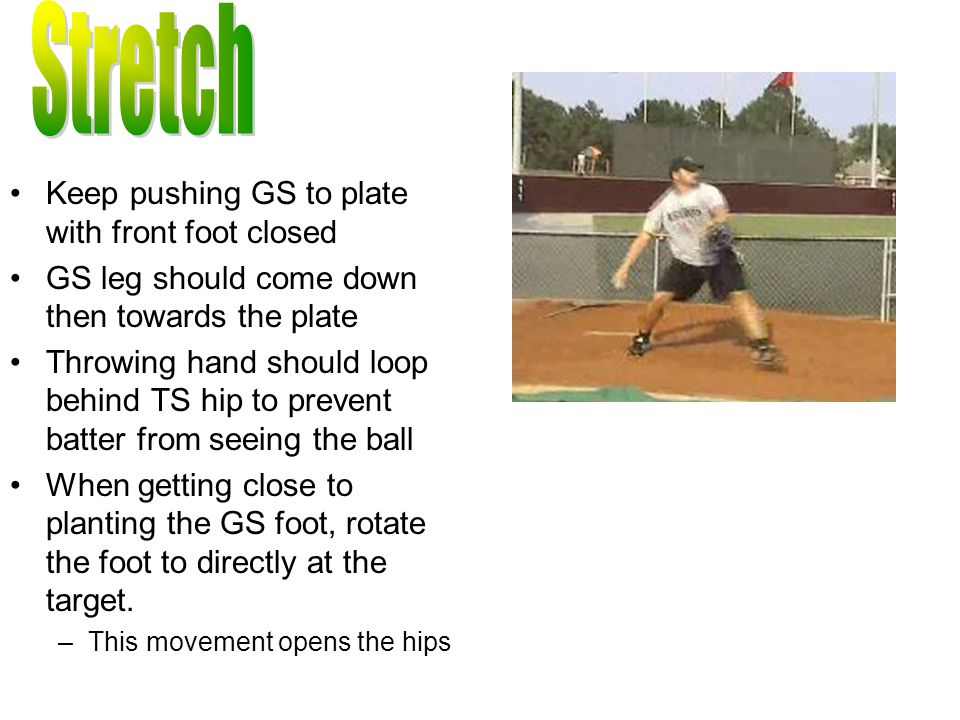 Keep pushing GS to plate with front foot closed GS leg should come down then towards the plate Throwing hand should loop behind TS hip to prevent batter from seeing the ball When getting close to planting the GS foot, rotate the foot to directly at the target.
