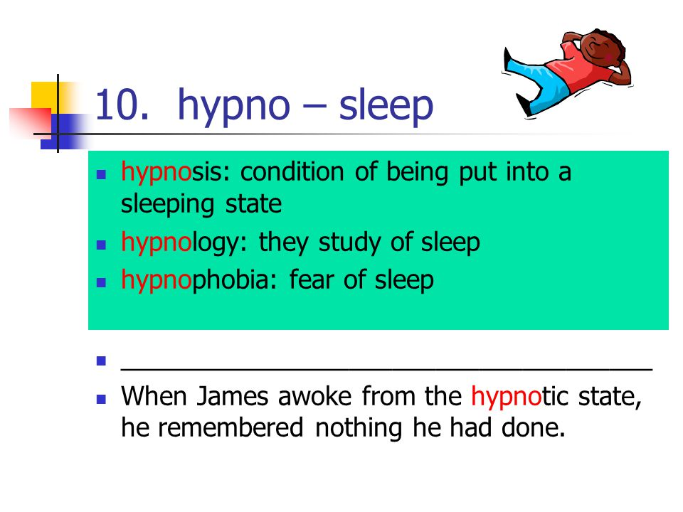 10. hypno – sleep hypnosis: condition of being put into a sleeping state hypnology: they study of sleep hypnophobia: fear of sleep ___________________