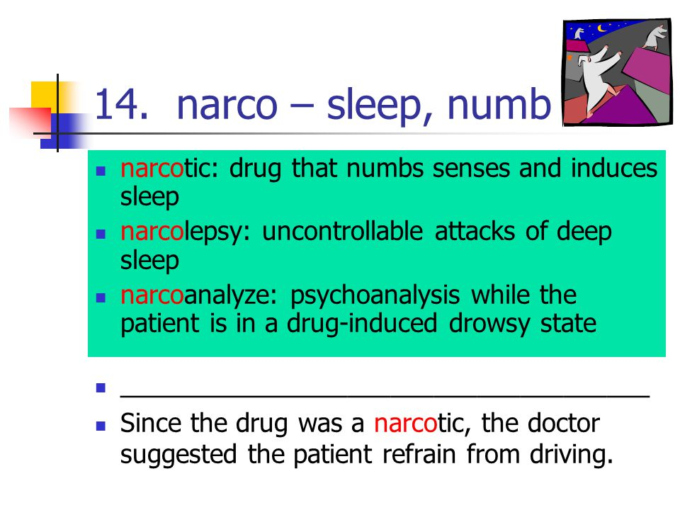 14. narco – sleep, numb narcotic: drug that numbs senses and induces sleep narcolepsy: uncontrollable attacks of deep sleep narcoanalyze: psychoanalys