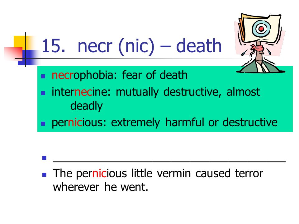 15. necr (nic) – death necrophobia: fear of death internecine: mutually destructive, almost deadly pernicious: extremely harmful or destructive ______