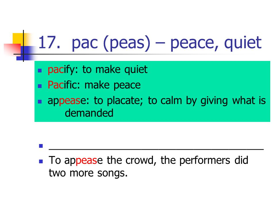 17. pac (peas) – peace, quiet pacify: to make quiet Pacific: make peace appease: to placate; to calm by giving what is demanded ______________________