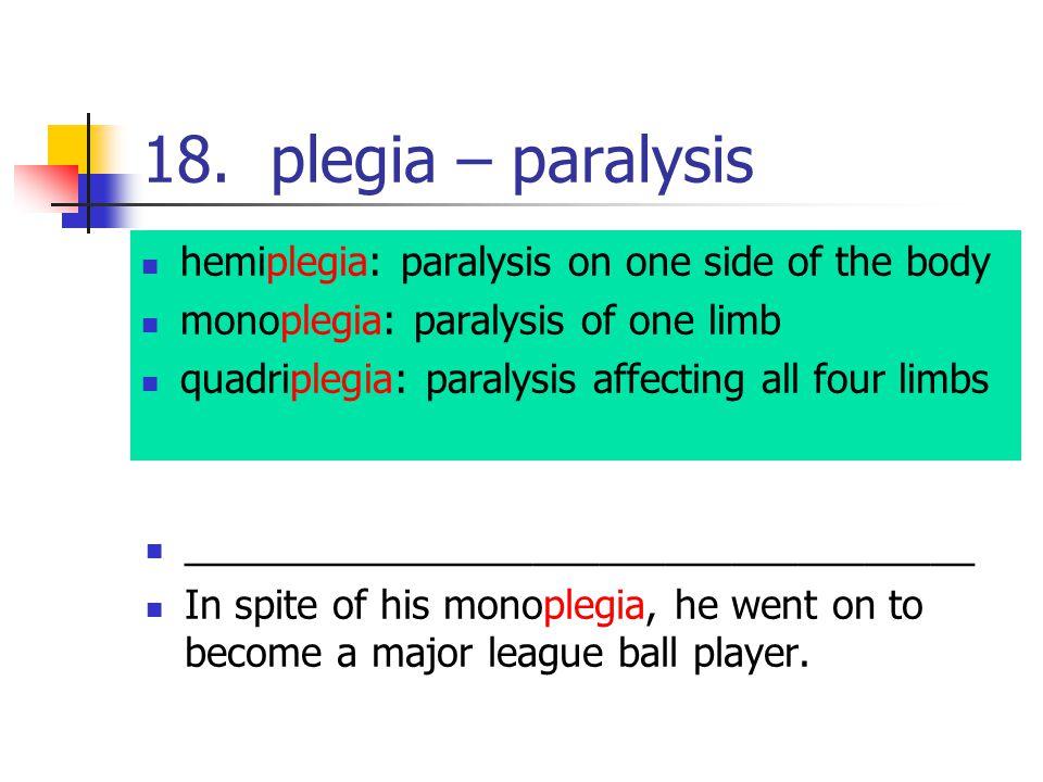 18. plegia – paralysis hemiplegia: paralysis on one side of the body monoplegia: paralysis of one limb quadriplegia: paralysis affecting all four limb