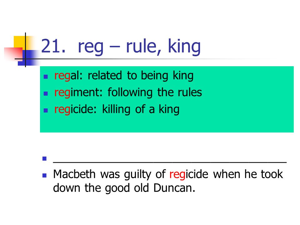 21. reg – rule, king regal: related to being king regiment: following the rules regicide: killing of a king _____________________________________ Macb