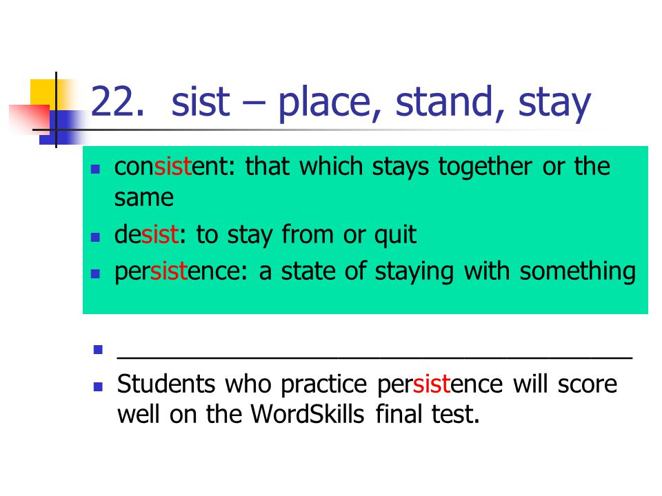 22. sist – place, stand, stay consistent: that which stays together or the same desist: to stay from or quit persistence: a state of staying with some