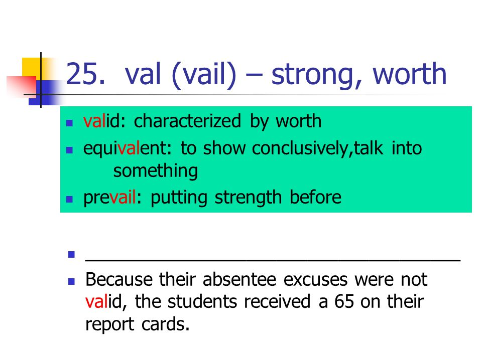 25. val (vail) – strong, worth valid: characterized by worth equivalent: to show conclusively,talk into something prevail: putting strength before ___