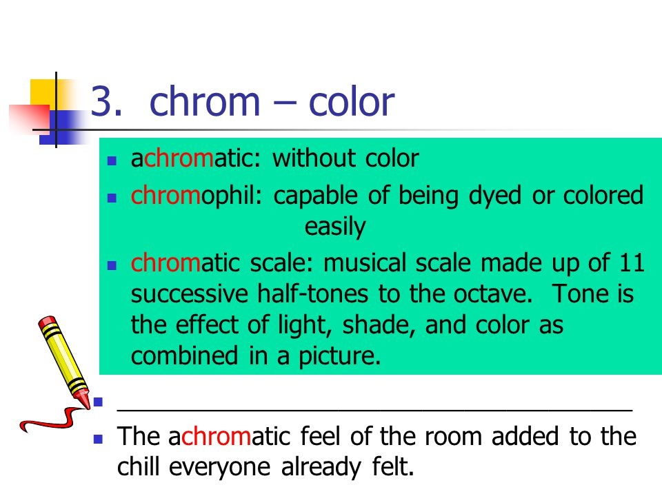 3. chrom – color achromatic: without color chromophil: capable of being dyed or colored easily chromatic scale: musical scale made up of 11 successive