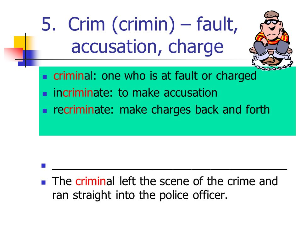 5. Crim (crimin) – fault, accusation, charge criminal: one who is at fault or charged incriminate: to make accusation recriminate: make charges back a