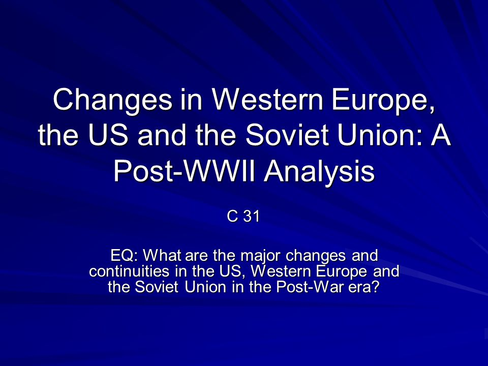 Changes in Western Europe, the US and the Soviet Union: A Post-WWII Analysis C 31 EQ: What are the major changes and continuities in the US, Western Europe and the Soviet Union in the Post-War era?