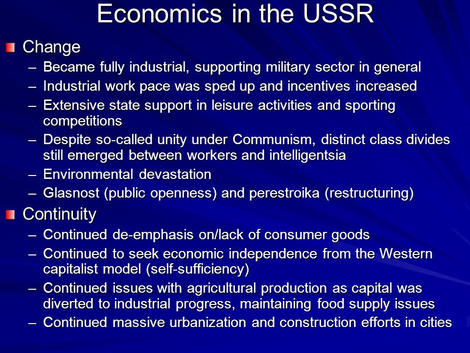 Economics in the USSR Change –Became fully industrial, supporting military sector in general –Industrial work pace was sped up and incentives increased –Extensive state support in leisure activities and sporting competitions –Despite so-called unity under Communism, distinct class divides still emerged between workers and intelligentsia –Environmental devastation –Glasnost (public openness) and perestroika (restructuring) Continuity –Continued de-emphasis on/lack of consumer goods –Continued to seek economic independence from the Western capitalist model (self-sufficiency) –Continued issues with agricultural production as capital was diverted to industrial progress, maintaining food supply issues –Continued massive urbanization and construction efforts in cities