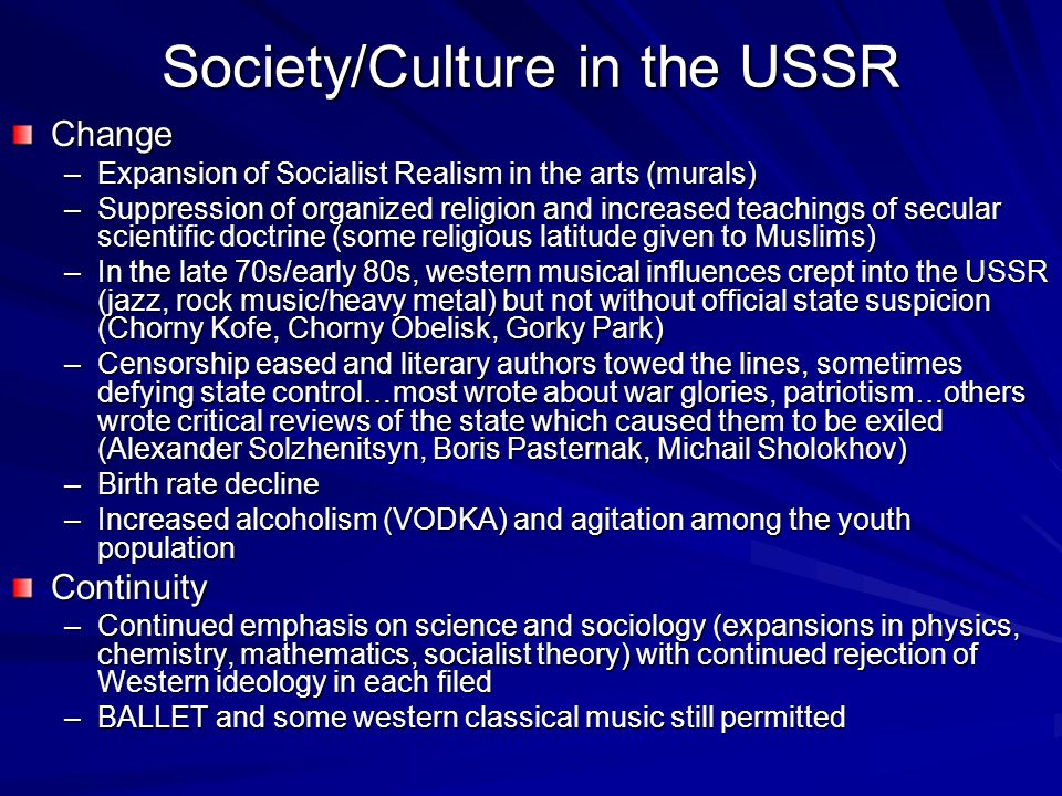 Society/Culture in the USSR Change –Expansion of Socialist Realism in the arts (murals) –Suppression of organized religion and increased teachings of secular scientific doctrine (some religious latitude given to Muslims) –In the late 70s/early 80s, western musical influences crept into the USSR (jazz, rock music/heavy metal) but not without official state suspicion (Chorny Kofe, Chorny Obelisk, Gorky Park) –Censorship eased and literary authors towed the lines, sometimes defying state control…most wrote about war glories, patriotism…others wrote critical reviews of the state which caused them to be exiled (Alexander Solzhenitsyn, Boris Pasternak, Michail Sholokhov) –Birth rate decline –Increased alcoholism (VODKA) and agitation among the youth population Continuity –Continued emphasis on science and sociology (expansions in physics, chemistry, mathematics, socialist theory) with continued rejection of Western ideology in each filed –BALLET and some western classical music still permitted