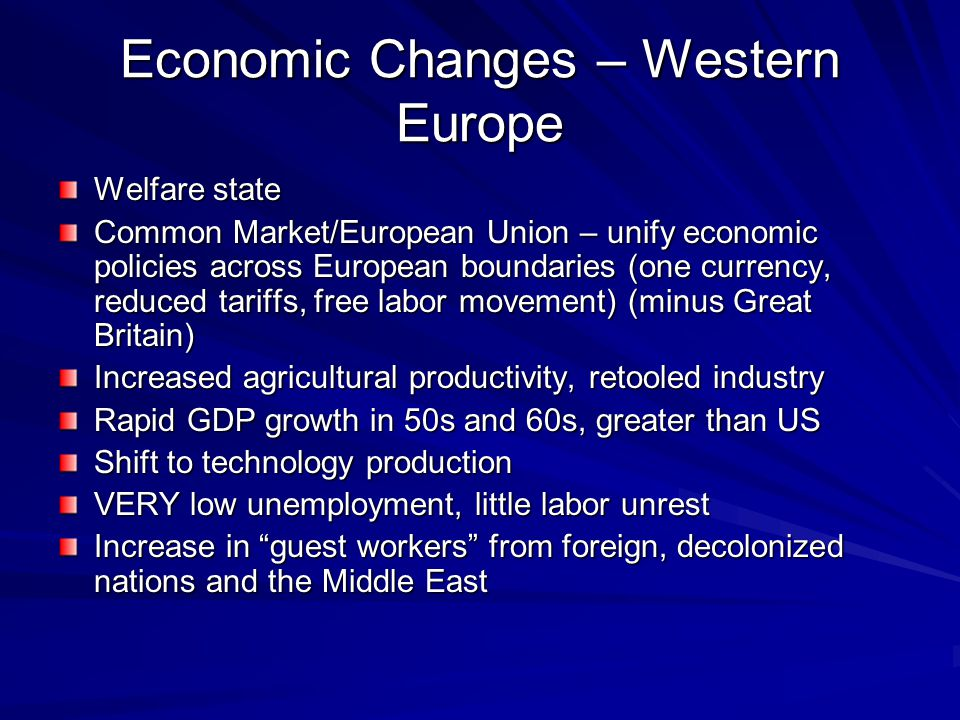 Economic Changes – Western Europe Welfare state Common Market/European Union – unify economic policies across European boundaries (one currency, reduced tariffs, free labor movement) (minus Great Britain) Increased agricultural productivity, retooled industry Rapid GDP growth in 50s and 60s, greater than US Shift to technology production VERY low unemployment, little labor unrest Increase in guest workers from foreign, decolonized nations and the Middle East