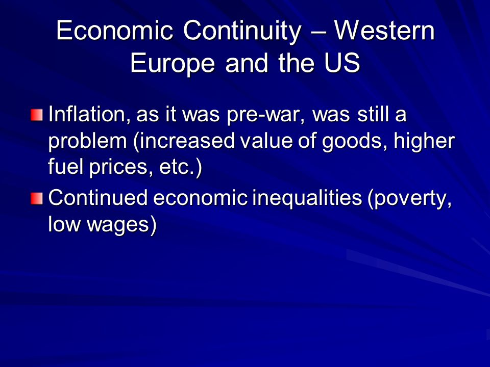 Economic Continuity – Western Europe and the US Inflation, as it was pre-war, was still a problem (increased value of goods, higher fuel prices, etc.) Continued economic inequalities (poverty, low wages)