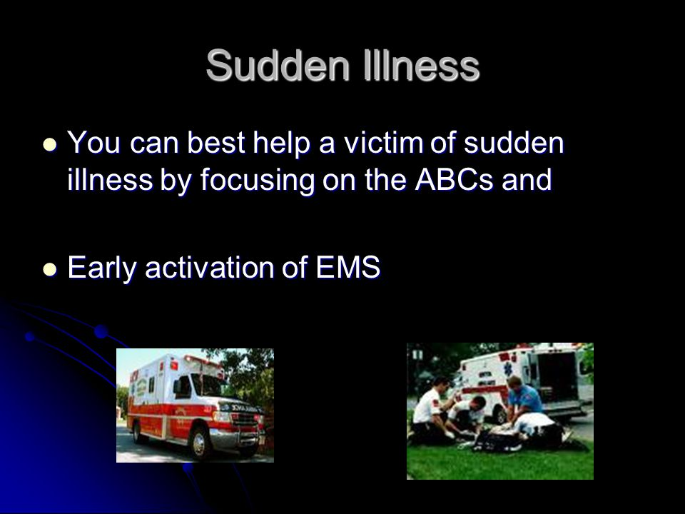Sudden Illness You can best help a victim of sudden illness by focusing on the ABCs and You can best help a victim of sudden illness by focusing on the ABCs and Early activation of EMS Early activation of EMS