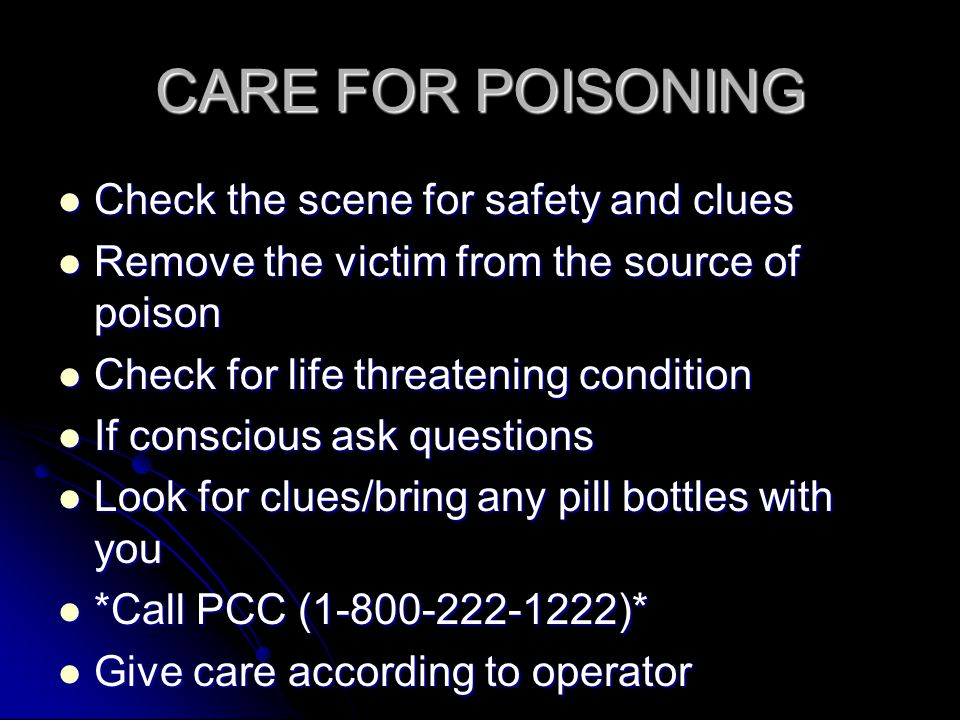 CARE FOR POISONING Check the scene for safety and clues Check the scene for safety and clues Remove the victim from the source of poison Remove the victim from the source of poison Check for life threatening condition Check for life threatening condition If conscious ask questions If conscious ask questions Look for clues/bring any pill bottles with you Look for clues/bring any pill bottles with you *Call PCC (1-800-222-1222)* *Call PCC (1-800-222-1222)* Give care according to operator Give care according to operator