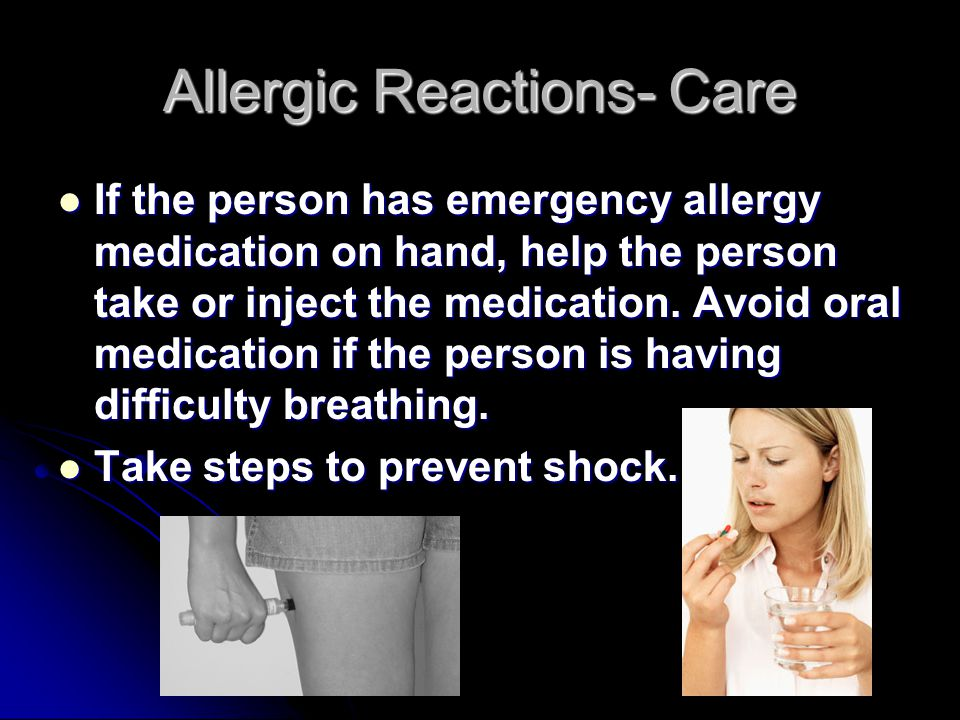 Allergic Reactions- Care If the person has emergency allergy medication on hand, help the person take or inject the medication.