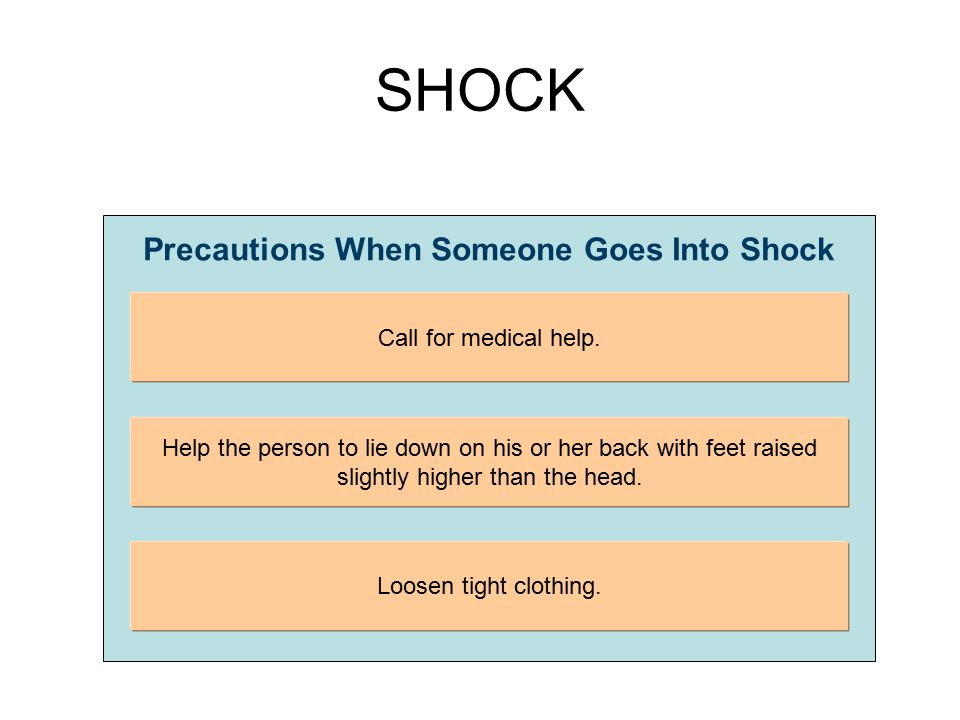 SHOCK Precautions When Someone Goes Into Shock Call for medical help. Help the person to lie down on his or her back with feet raised slightly higher