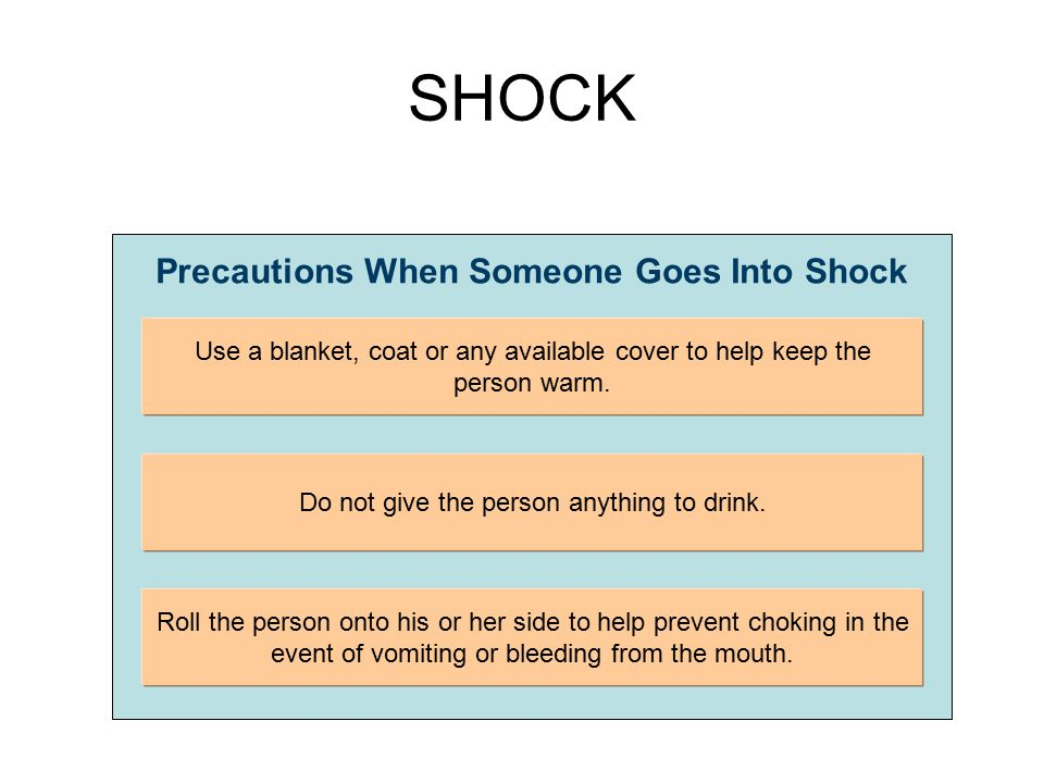 SHOCK Precautions When Someone Goes Into Shock Use a blanket, coat or any available cover to help keep the person warm. Do not give the person anythin