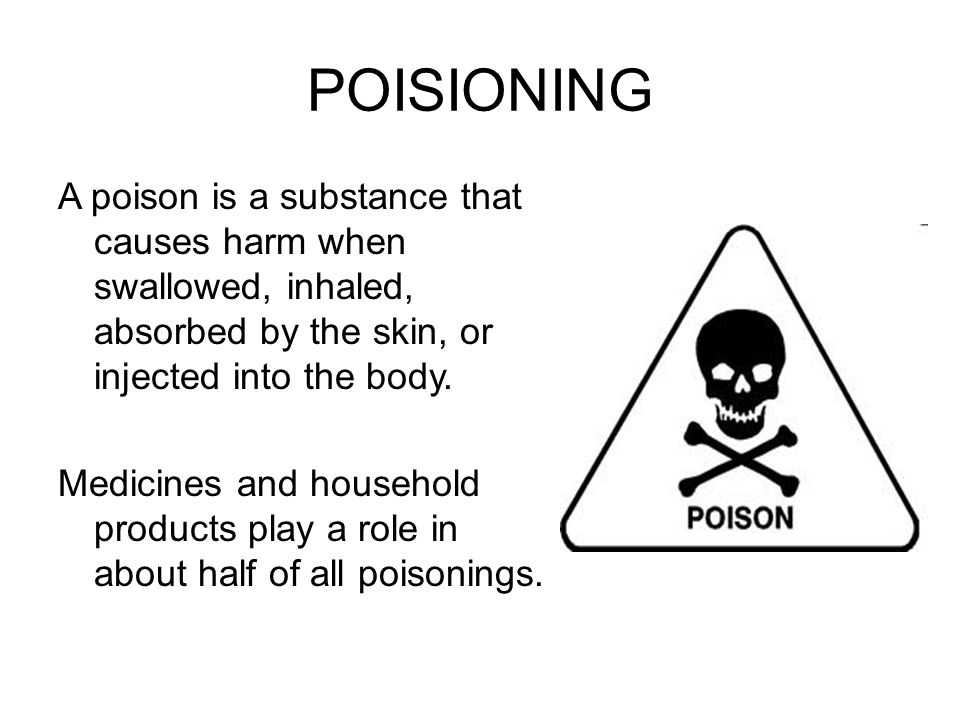 POISIONING A poison is a substance that causes harm when swallowed, inhaled, absorbed by the skin, or injected into the body. Medicines and household
