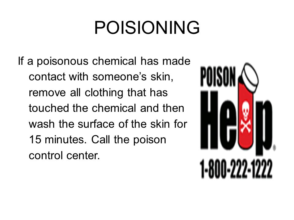 POISIONING If a poisonous chemical has made contact with someone's skin, remove all clothing that has touched the chemical and then wash the surface o