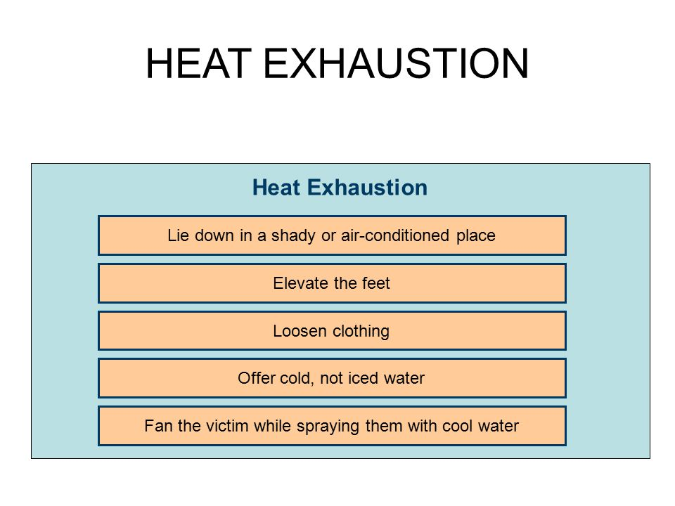 HEAT EXHAUSTION Heat Exhaustion Lie down in a shady or air-conditioned place Elevate the feet Loosen clothing Offer cold, not iced water Fan the victi