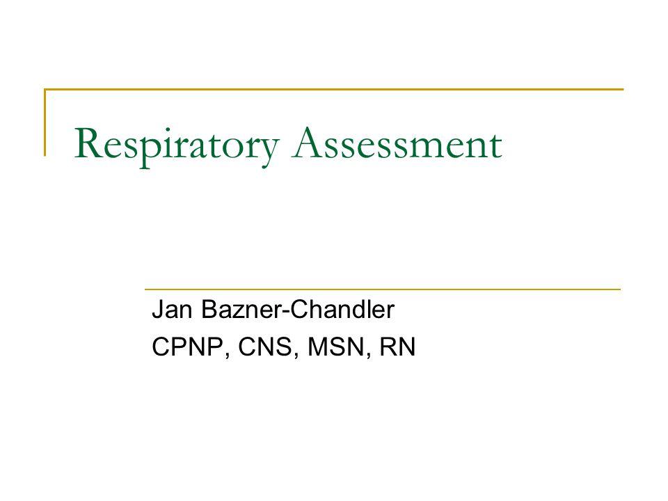 Jan Bazner-Chandler CPNP, CNS, MSN, RN Respiratory Assessment