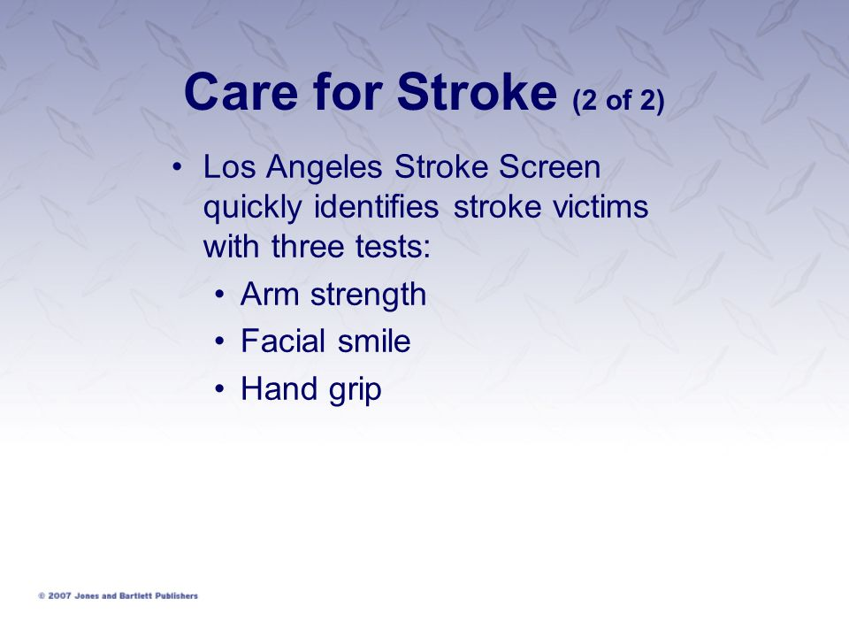 Care for Stroke (2 of 2) Los Angeles Stroke Screen quickly identifies stroke victims with three tests: Arm strength Facial smile Hand grip