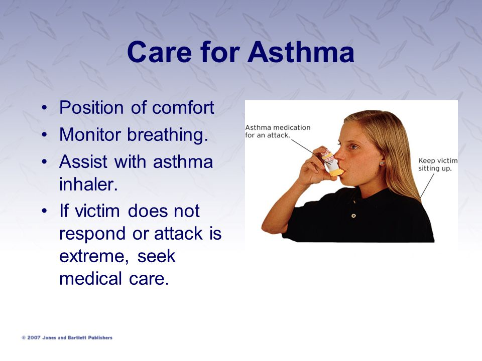Care for Asthma Position of comfort Monitor breathing. Assist with asthma inhaler. If victim does not respond or attack is extreme, seek medical care.