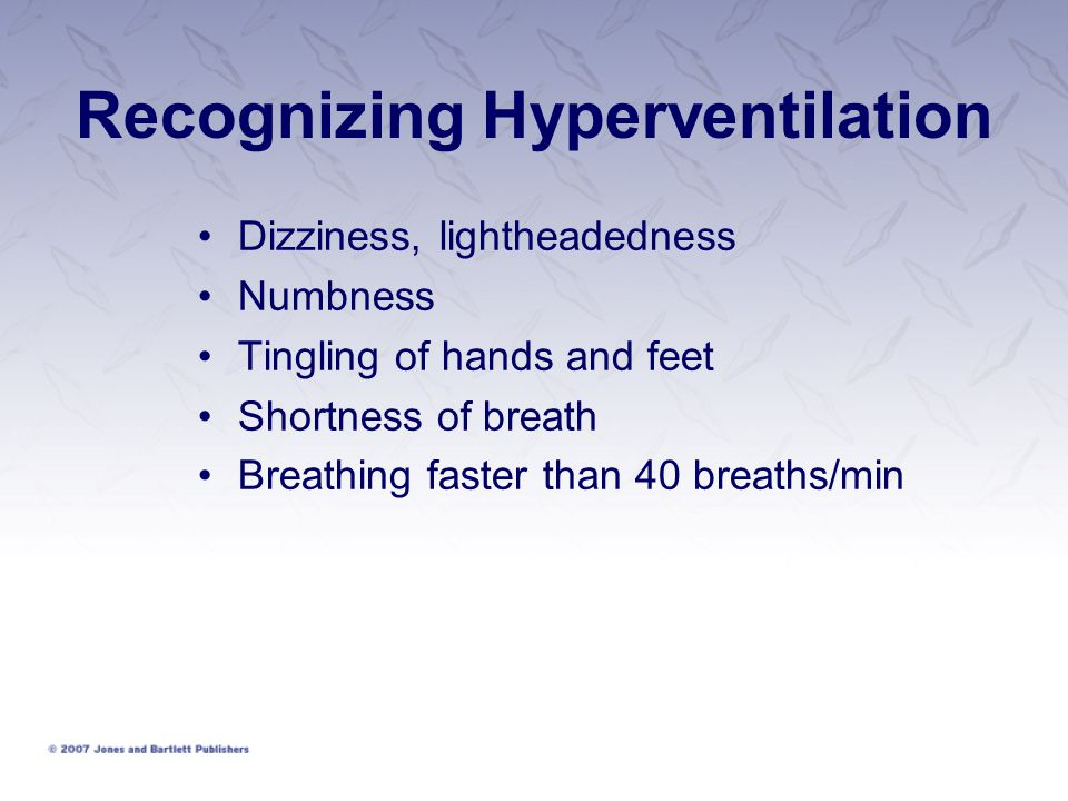 Recognizing Hyperventilation Dizziness, lightheadedness Numbness Tingling of hands and feet Shortness of breath Breathing faster than 40 breaths/min