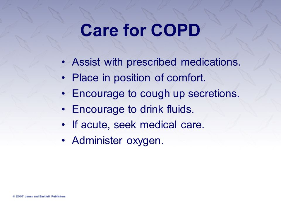 Care for COPD Assist with prescribed medications. Place in position of comfort. Encourage to cough up secretions. Encourage to drink fluids. If acute,