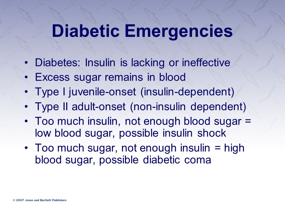 Diabetic Emergencies Diabetes: Insulin is lacking or ineffective Excess sugar remains in blood Type I juvenile-onset (insulin-dependent) Type II adult