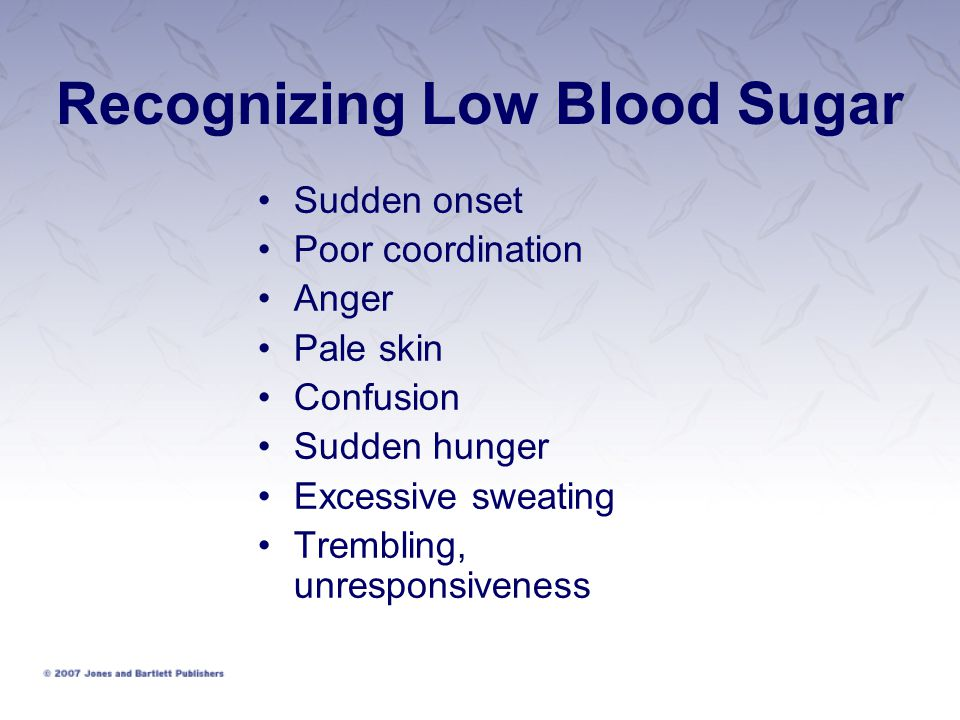 Recognizing Low Blood Sugar Sudden onset Poor coordination Anger Pale skin Confusion Sudden hunger Excessive sweating Trembling, unresponsiveness