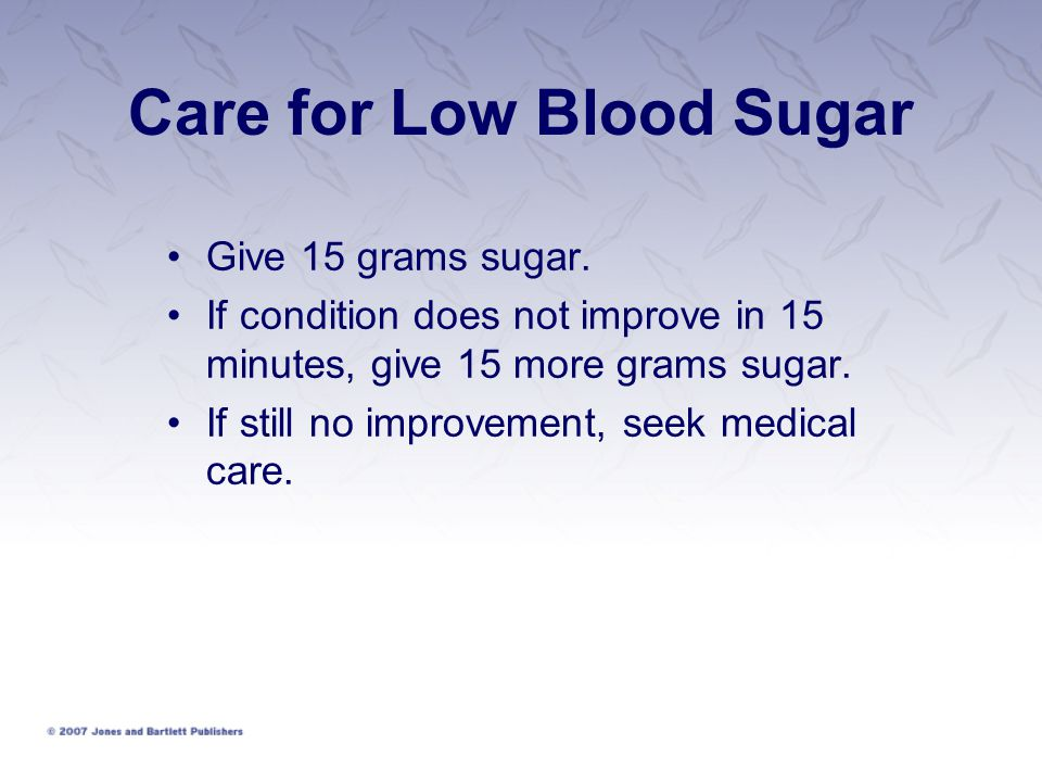 Care for Low Blood Sugar Give 15 grams sugar. If condition does not improve in 15 minutes, give 15 more grams sugar. If still no improvement, seek med