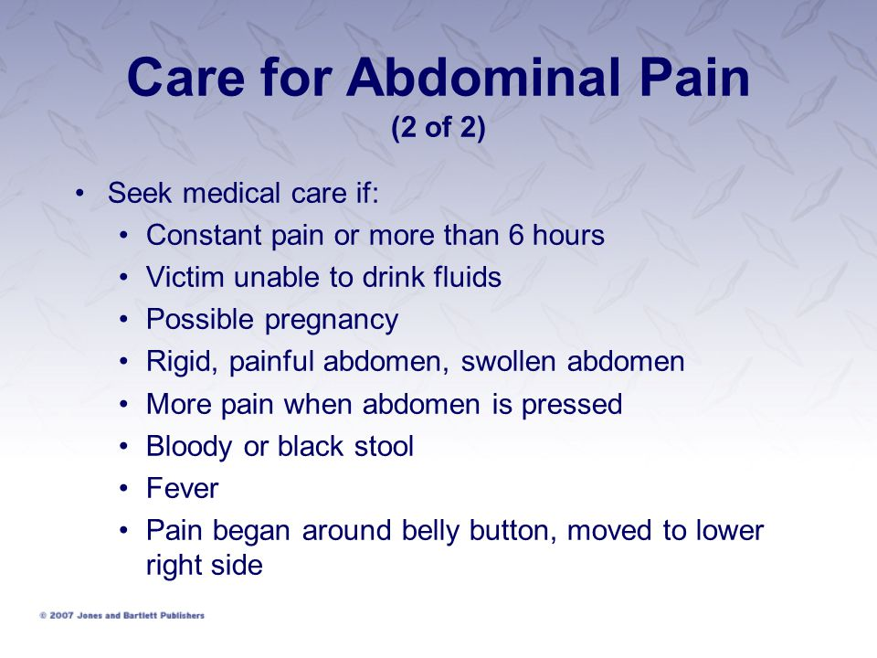 Care for Abdominal Pain (2 of 2) Seek medical care if: Constant pain or more than 6 hours Victim unable to drink fluids Possible pregnancy Rigid, pain