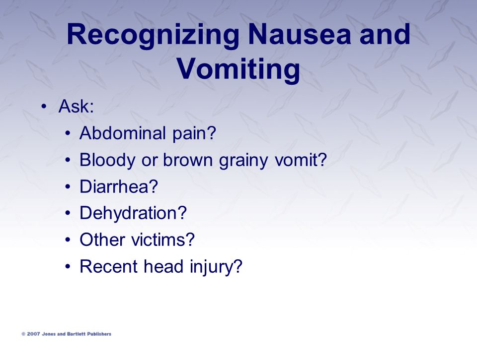 Recognizing Nausea and Vomiting Ask: Abdominal pain? Bloody or brown grainy vomit? Diarrhea? Dehydration? Other victims? Recent head injury?